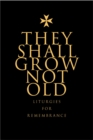 They Shall Grow Not Old : Resources for Remembrance, Memorial and Commemorative Services - eBook