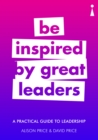 A Practical Guide to Leadership : Be Inspired by Great Leaders - eBook