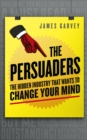 The Persuaders : The hidden industry that wants to change your mind - eBook