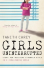 Girls Uninterrupted : Steps for Building Stronger Girls in a Challenging World - Book