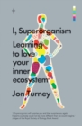 I, Superorganism : Learning to love your inner ecosystem - eBook