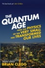 The Quantum Age : How the Physics of the Very Small has Transformed Our Lives - Book