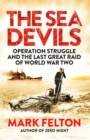 The Sea Devils : Operation Struggle and the Last Great Raid of World War Two - eBook
