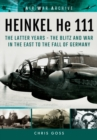 Heinkel He 111 : The Latter Years - the Blitz and War in the East to the Fall of Germany - Book