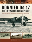 DORNIER Do 17 - The Luftwaffe's 'Flying Pencil' : Rare Luftwaffe Photographs From Wartime Collections - eBook