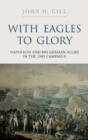With Eagles to Glory : Napoleon and His German Allies in the 1809 Campaign - Book