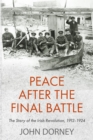 Peace After The Final Battle : The Story of the Irish Revolution 1912-1924 - eBook