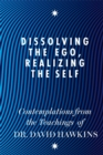 Dissolving the Ego, Realizing the Self : Contemplations from the Teachings of Dr David R. Hawkins MD, PhD - Book
