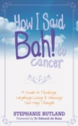 How I Said Bah! to Cancer : A Guide to Thinking, Laughing, Living and Dancing Your Way Through - eBook