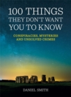 100 Things They Don't Want You To Know : Conspiracies, mysteries and unsolved crimes - Book