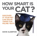 How Smart Is Your Cat? : Discover If Your Pet Can Solve These Fun Feline Tests - Book