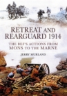 Retreat and Rearguard 1914 : The BEF's Actions from Mons to the Marne - Book
