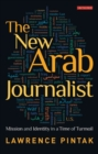 The New Arab Journalist : Mission and Identity in a Time of Turmoil - Book