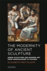 The Modernity of Ancient Sculpture : Greek Sculpture and Modern Art from Winckelmann to Picasso - Book