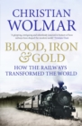 Blood, Iron and Gold : How the Railways Transformed the World - eBook