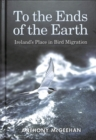 To the Ends of the Earth : Ireland's Place in Bird Migration - Book