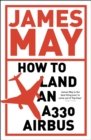 How to Land an A330 Airbus : And Other Vital Skills for the Modern Man - eBook