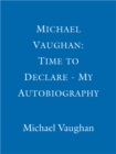 Michael Vaughan: Time to Declare - My Autobiography : An honest account from one of cricket's most influential players - eBook