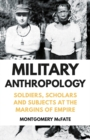 Military Anthropology : Soldiers, Scholars and Subjects at the Margins of Empire - Book