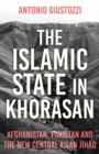 The Islamic State in Khorasan : Afghanistan, Pakistan and the New Central Asian Jihad - Book