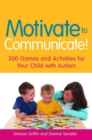 Motivate to Communicate! : 300 Games and Activities for Your Child with Autism - Book