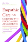 Empathic Care for Children with Disorganized Attachments : A Model for Mentalizing, Attachment and Trauma-Informed Care - Book