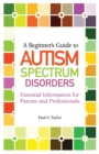 A Beginner's Guide to Autism Spectrum Disorders : Essential Information for Parents and Professionals - Book