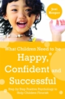 What Children Need to Be Happy, Confident and Successful : Step by Step Positive Psychology to Help Children Flourish - Book