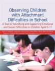 Observing Children with Attachment Difficulties in School : A Tool for Identifying and Supporting Emotional and Social Difficulties in Children Aged 5-11 - Book