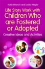 Life Story Work with Children Who are Fostered or Adopted : Creative Ideas and Activities - Book
