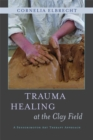 Trauma Healing at the Clay Field : A Sensorimotor Art Therapy Approach - Book