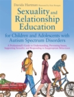 Sexuality and Relationship Education for Children and Adolescents with Autism Spectrum Disorders : A Professional's Guide to Understanding, Preventing Issues, Supporting Sexuality and Responding to In - Book