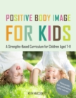Positive Body Image for Kids : A Strengths-Based Curriculum for Children Aged 7-11 - Book
