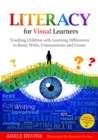Literacy for Visual Learners : Teaching Children with Learning Differences to Read, Write, Communicate and Create - Book