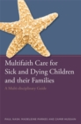 Multifaith Care for Sick and Dying Children and their Families : A Multi-Disciplinary Guide - Book