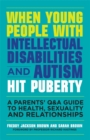 When Young People with Intellectual Disabilities and Autism Hit Puberty : A Parents' Q&A Guide to Health, Sexuality and Relationships - Book