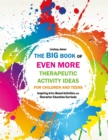 The Big Book of EVEN MORE Therapeutic Activity Ideas for Children and Teens : Inspiring Arts-Based Activities and Character Education Curricula - Book