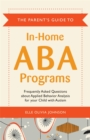 The Parent's Guide to In-Home ABA Programs : Frequently Asked Questions About Applied Behavior Analysis for Your Child with Autism - Book