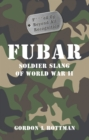 FUBAR F***ed Up Beyond All Recognition : Soldier Slang of World War II - eBook