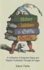 Jibber Jabber and Giffle Gaffle : A Collection of Salacious Slang and Popular Profanities Through the Ages - Book