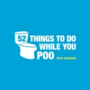 52 Things to Do While You Poo : Puzzles, Activities and Trivia to Keep You Occupied - Book