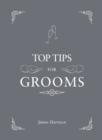 Top Tips For Grooms : From invites and speeches to the best man and the stag night, the complete wedding guide - Book
