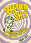 Weird Shit : True Stories to Shock, Stun, Astound and Amaze - Book