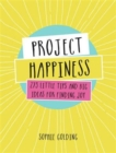 Project Happiness : 273 Little Tips and Big Ideas for Finding Joy - Book