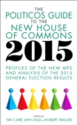 The Politicos Guide to the New House of Commons 2015 : Profiles of the New MPs and Analysis of the 2015 General Election Results - eBook