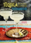 Tequila Beyond Sunrise : Over 40 Tequila and Mezcal-Based Cocktails from Around the World - Book