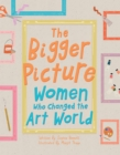 The Bigger Picture : Women Who Changed the Art World - Book