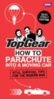 Top Gear: How to Parachute into a Moving Car : Vital Survival Tips for the Modern Man - Book