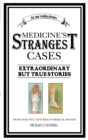 Medicine's Strangest Cases : Extraordinary but True Tales from over five centuries of Medical History - eBook