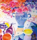 The Magic of Watercolour Flowers : Step by step techniques and inspiration - eBook